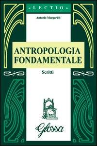 Antropologia fondamentale. Scritti.