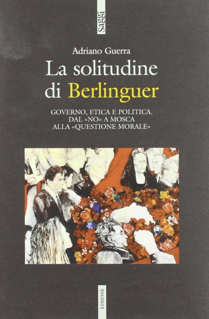 La solitudine di Berlinguer. Governo, etica e politica. Dal