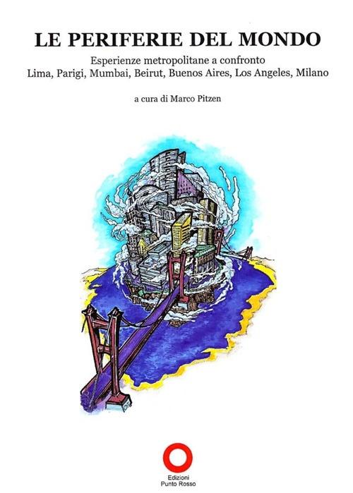 Le periferie del mondo. Esperienze metropolitane a confronto. Lima, Parigi, Mumbai, Beirut, Buenos Aires, Los Angeles, Milano
