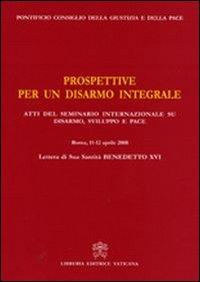 Prospettive per un disarmo integrale. Atti del Seminario Internazionale su Disarmo, Sviluppo e Pace (Roma, 11- 12 aprile 2008)