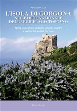 L'isola di Gorgona nel parco nazionale dell'arcipelago toscano. Storia, archeologia, ambiente naturale terrestre e marino dell'isola di Gorgona
