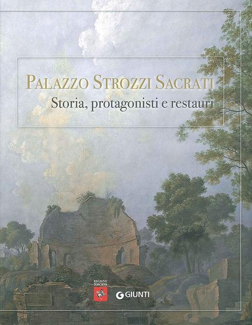 Palazzo Strozzi Sacrati. Storia, Protagonisti e Restauri.
