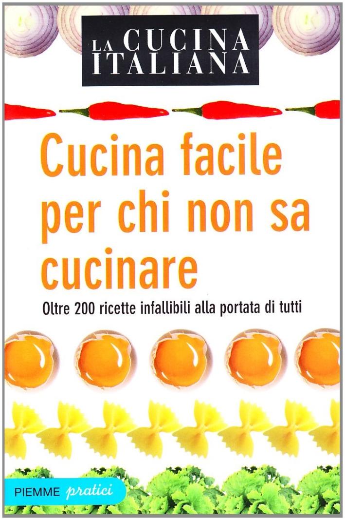 La Cucina Italiana. Cucina Facile per Chi non sa Cucinare. Oltre 200 Ricette Infallibili alla Portata di Tutti