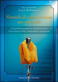 Manuale di Sopravvivenza per Musicisti. Come Produrre, Promuovere e Distribuire Musica. Diritto d'Autore, Siae, Contrattualistica, Management