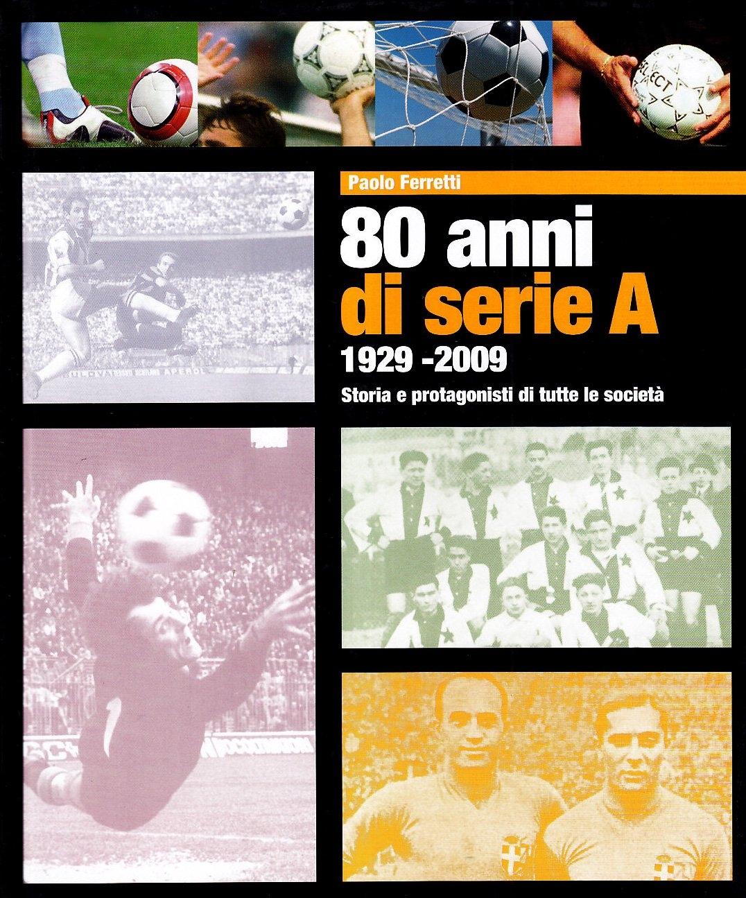 Ottanta Anni di Serie a 1929-2009. Storia e Protagonisti di Tutte le Società