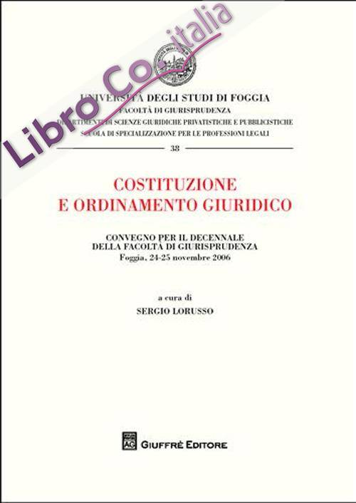 Costituzione e ordinamento giuridico. Atti del Convegno per il decennio della Facoltà di Giurisprudenza (Foggia, 24-25 novembre 2006)