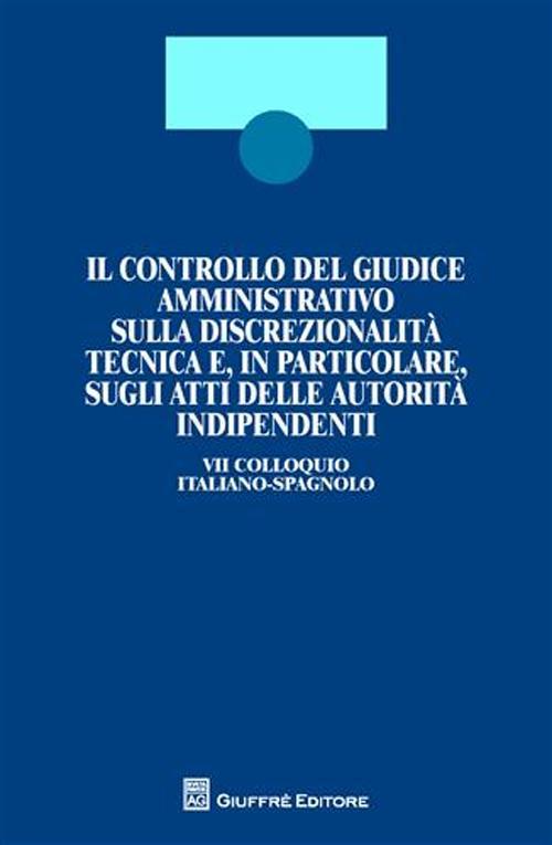 Il controllo del giudice amministrativo sulla discrezionalità tecnica e, in particolare, sugli atti delle autorità indipendenti. 7° Colloquio italiano-spagnolo. Ediz. bilingue