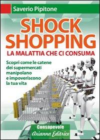 Shock shopping. La malattia che ci consuma. Scopri come le catene dei supermercati manipolano e impoveriscono la tua vita