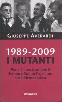 1989-2009. I mutanti. Perché i comunisti hanno rifiutato l'opzione socialdemocratica