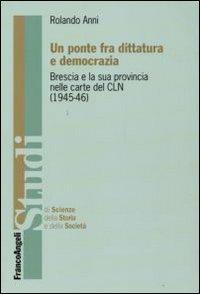 Un Ponte fra Dittatura e Democrazia. Brescia e la Sua Provincia nelle Carte del CLN (1945-1946)