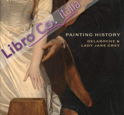 Painting History. Delaroche and Lady Jane Grey