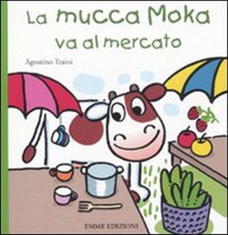 La mucca Moka va al mercato. Ediz. illustrata