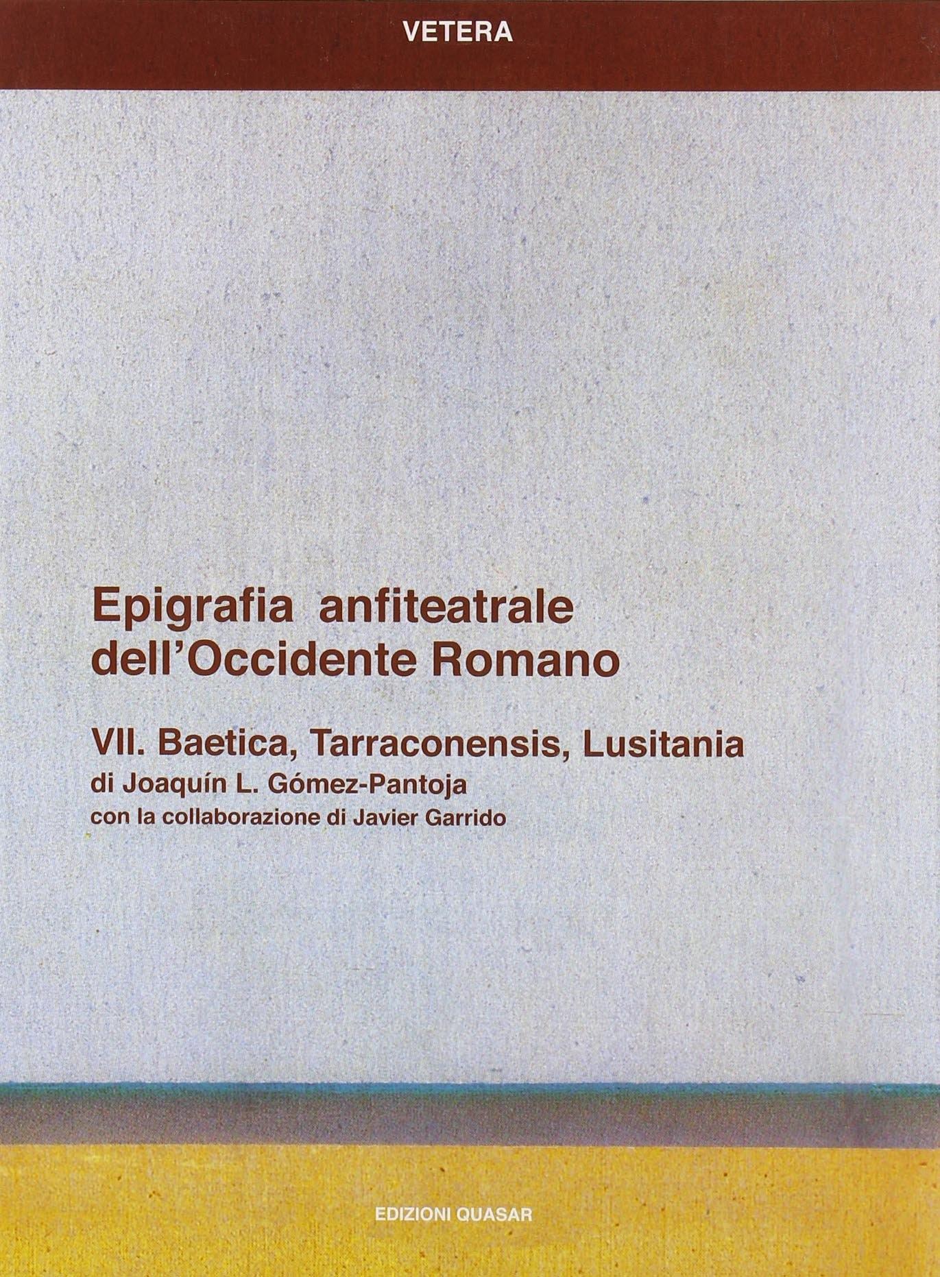 Epigrafia anfiteatrale dell'Occidente Romano. Vol. 7: Baetica, Tarraconensis, Lusitania