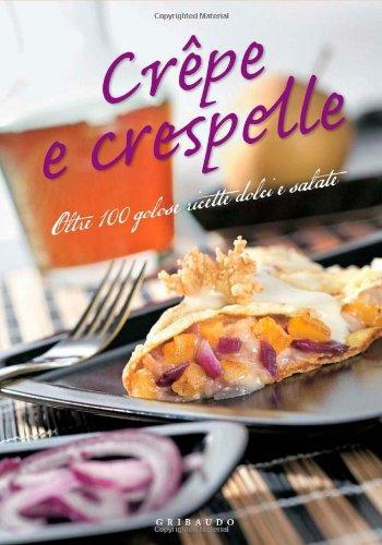 Crêpe e crespelle. Oltre 100 golose ricette dolci e salate.