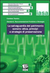 La salvaguardia del patrimonio sonoro: etica, principi e strategie di preservazione. IASA-TC03 (3 dicembre 2005)