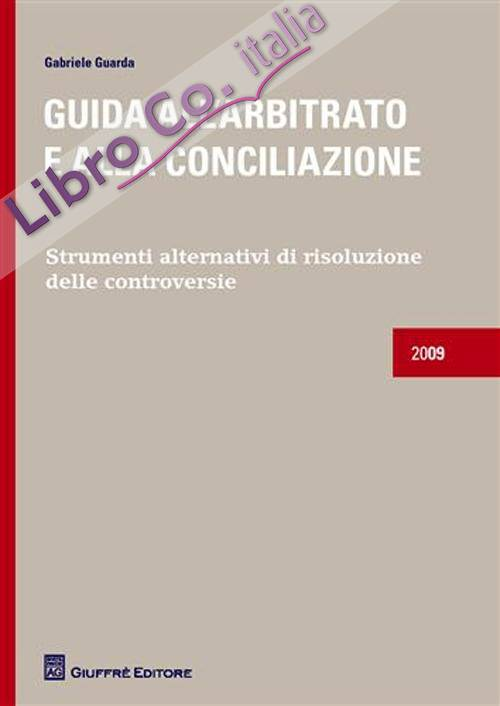 Guida all'arbitrato e alla conciliazione. Strumenti alternativi di risoluzione delle controversie
