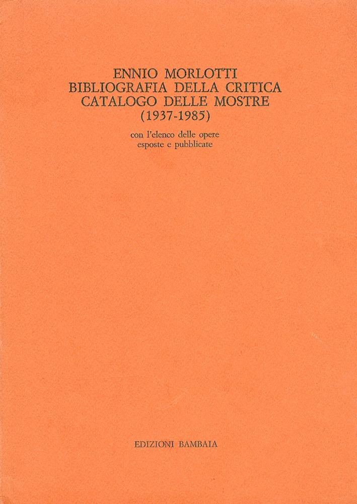 Ennio Morlotti. Bibliografia della critica. Catalogo delle mostre. (1937-1985). Con l'elenco delle opere esposte e pubblicate