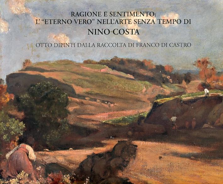 Ragione e sentimento. L'eterno vero nell'arte senza tempo di Nino Costa. Otto dipinti dalla raccolta di Franco Di Castro