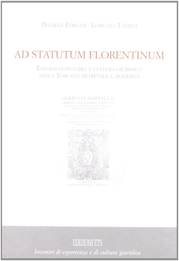 Ad statutum florentium. Esegesi statutaria e cultura giuridica nella Toscana medievale e moderna.