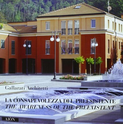 Gallarati Architetti. La Consapevolezza del Preesistente. the Awareness of the Preexistent. Progetti e Realizzazioni 1978-2008.