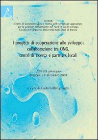 I progetti di cooperazione allo sviluppo. Collaborazione tra ONG, centri di ricerca e partners locali. Atti del Convegno (Brescia, 18 dicembre 2008)