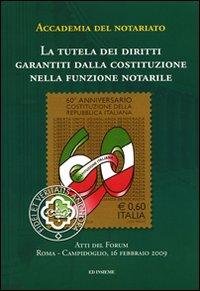 La tutela dei diritti garantiti dalla Costituzione nella funzione notarile. Atti del forum (Roma, 16 febbraio 2009)