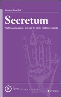 Secretum. Alchimia, medicina e politica del corpo nel rinascimento