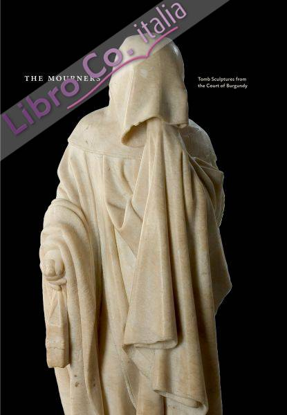 The Mourners. Medieval Tomb Sculptures from the Court of Burgundy.