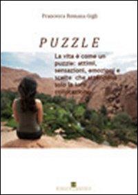 Puzzle. La vita è come un puzzle: attimi, sensazioni, emozioni e scelte che attendono solo la loro collocazione.