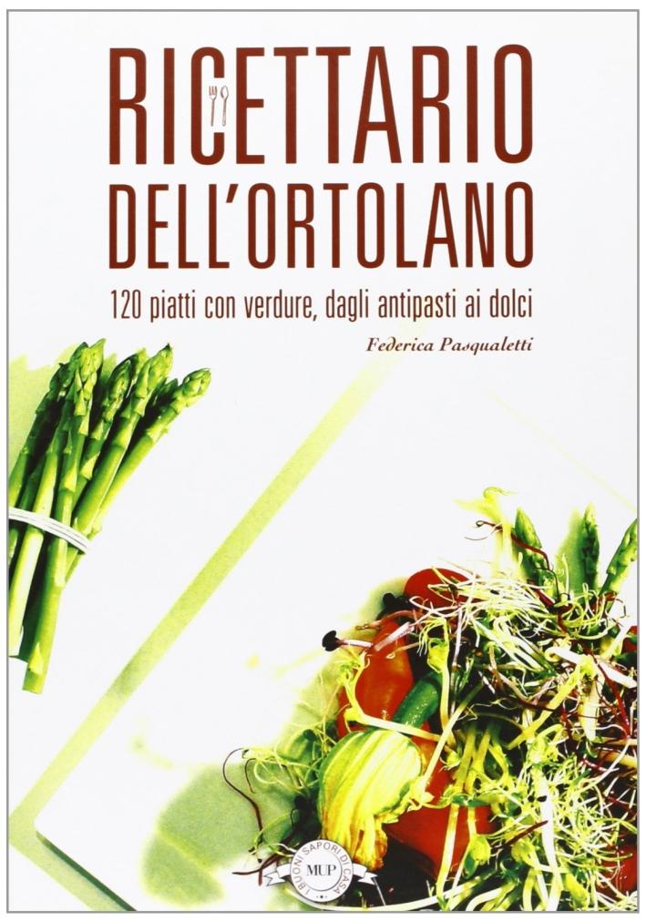 Ricettario dell'ortolano. 120 piatti con verdure, dagli antipasti ai dolci