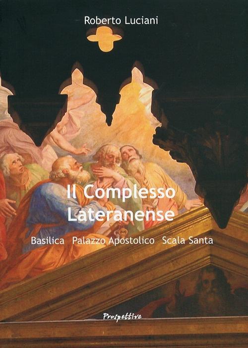 Il Complesso Lateranense. Basilica, Palazzo Apostolico, Scala Santa.