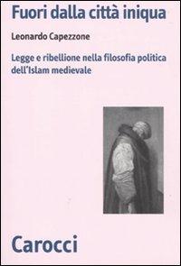 Fuori dalla città iniqua. Legge e ribellione nella filosofia politica dell'Islam medievale.