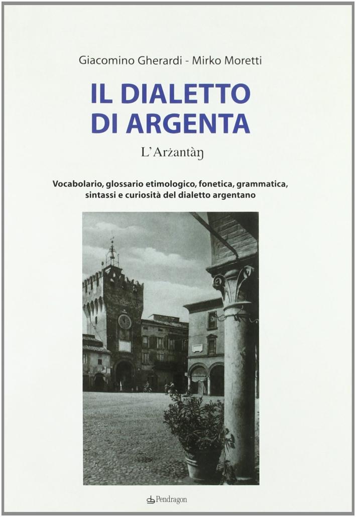 Il dialetto di Argenta. Vocabolario, glossario etimologico, fonetica, grammatica, sintassi e curiosità del dialetto argentano.