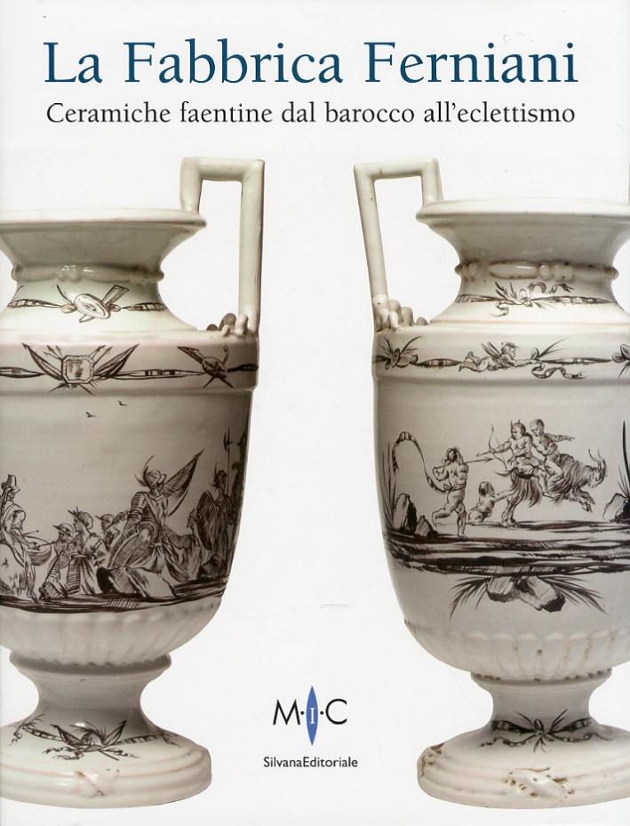 La Fabbrica Ferniani. Ceramiche faentine dal barocco all'eclettismo.