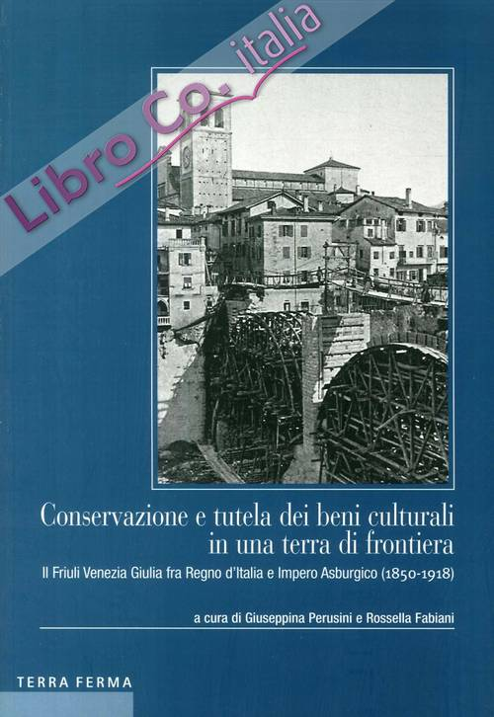 Conservazione e tutela dei beni culturali in una terra di frontiera. Il Friuli Venezia Giulia fra Regno d'Italia e Impero Asburgico (1850-1918)