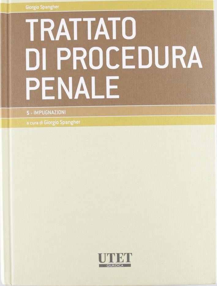 Trattato di procedura penale. Vol. 5: Impugnazioni.