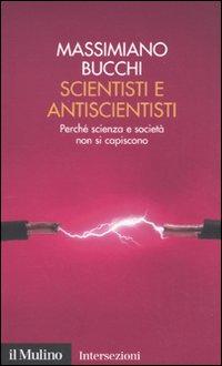 Scientisti e antiscientisti. Perché scienza e società non si capiscono.