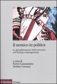 Il nemico in politica. La delegittimazione dell'avversario nell'Europacontemporanea.
