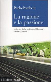 La ragione e la passione. Le forme della politica nell'Europa contemporanea.