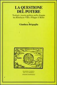 La questione del potere. Teologi e teoria politica nella disputa tra Bonifacio VIII e Filippo il Bello.