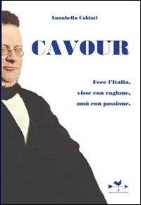 Cavour. Fece l'Italia, visse con ragione, amò con passione