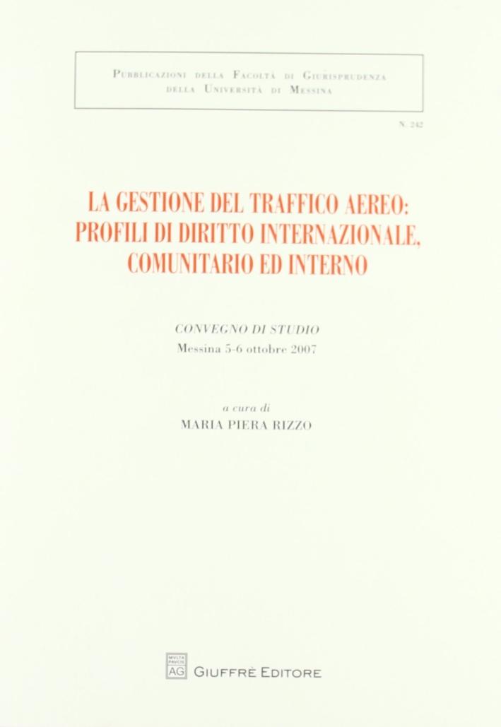 La gestione del traffico aereo. Profili di diritto internazionale, comunitario e interno. Atti del Convegno di studio (Messina, 5-6 ottobre 2007)