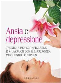 Ansia e depressione. Tecniche per sconfiggerle e rilassarsi con il massaggio, riducendo lo stress.
