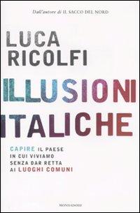 Illusioni italiche. Capire il paese in cui viviamo senza dar retta ai luoghi comuni.