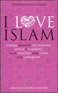 I love Islam. Cinque ragazze occidentali, single e modaiole, alla scoperta dell'Islam che conquista