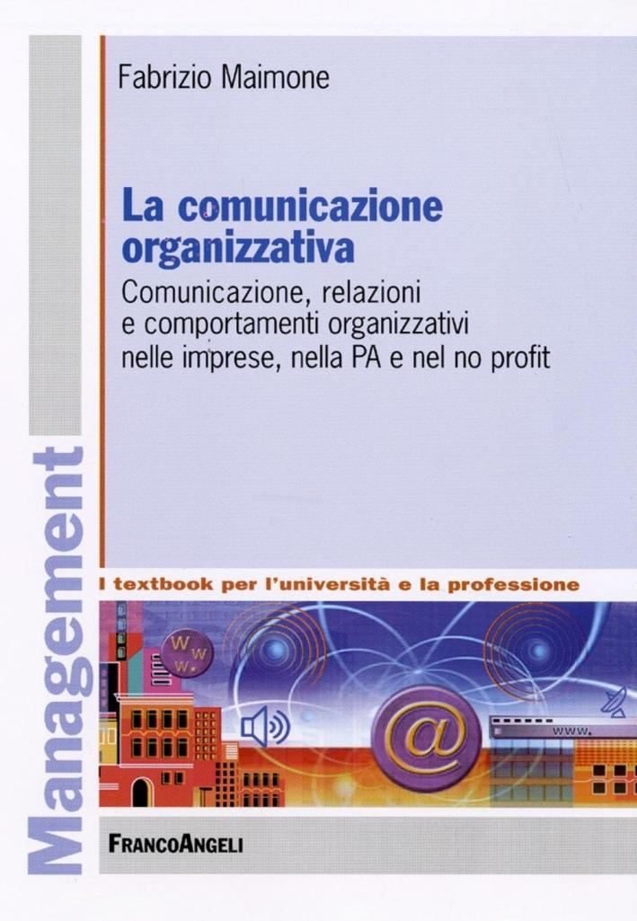 La comunicazione organizzativa. Comunicazione, relazioni e comportamenti organizzativi nelle imprese, nella PA e nel no profit