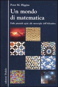 Un mondo di matematica. Dalle piramidi egizie alle meraviglie dell'Alhambra