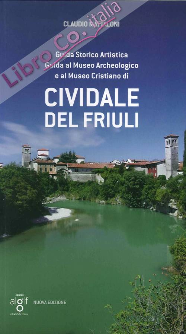 Cividale del Friuli. Guida storico artistica. Guida al museo archeologico e al museo cristiano di cividale del Friuli