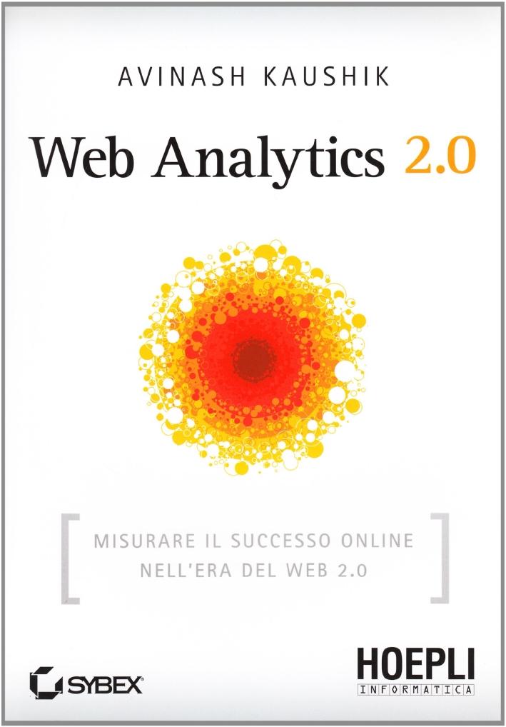 Web Analytics 2.0. Misurare il successo online nell'era del web 2.0.