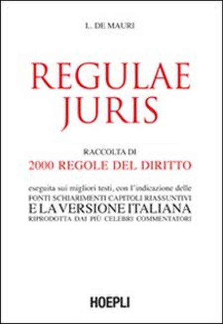 Regulae juris. Raccolta di 2000 regole del diritto, eseguita sui migliori testi, con l'indicazione delle fonti, schiarimenti, capitoli riassuntivi...